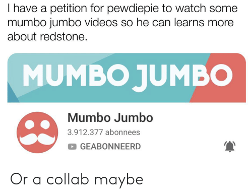 Videos, Watch, and Can: I have a petition for pewdiepie to watch some  mumbo jumbo videos so he can learns more  about redstone.  MUMBO JUMBO  Mumbo Jumbo  3.912.377 abonnees  GEABONNEERD Or a collab maybe