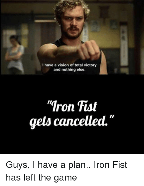 """The Game, Vision, and Game: I have a vision of total victory  and nothing else.  Iron Fist  gets cancelled."""" Guys, I have a plan.. Iron Fist has left the game"""