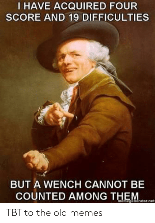 Memes, Reddit, and Tbt: I HAVE ACQUIRED FOUR  SCORE AND 19 DIFFICULTIES  BUT A WENCH CANNOT BE  COUNTED AMONG THEM  memegenerator.ne TBT to the old memes