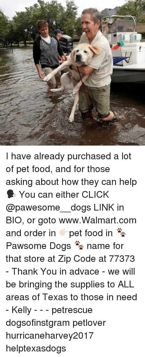 Walmarter: I have already purchased a lot of pet food, and for those asking about how they can help 🗣 You can either CLICK @pawesome__dogs LINK in BIO, or goto www.Walmart.com and order in 👉🏻pet food in 🐾Pawsome Dogs 🐾 name for that store at Zip Code at 77373 - Thank You in advace - we will be bringing the supplies to ALL areas of Texas to those in need - Kelly - - - petrescue dogsofinstgram petlover hurricaneharvey2017 helptexasdogs