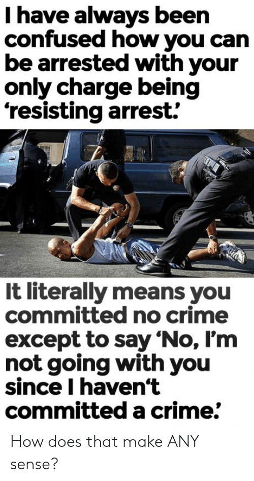 "Confused, Crime, and Been: I have always been  confused how you can  be arrested with your  only charge being  'resisting arrest.  It literally means you  committed no crime  except to say ""No, I'm  not going with you  since I haven't  committed a crime. How does that make ANY sense?"