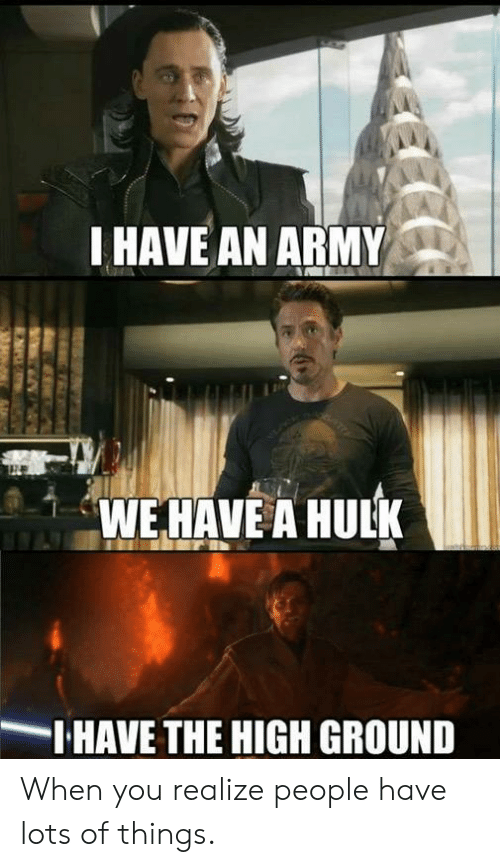 Hulk: I HAVE AN ARMY  WE HAVE A HULK  IHAVE THE HIGH GROUND When you realize people have lots of things.