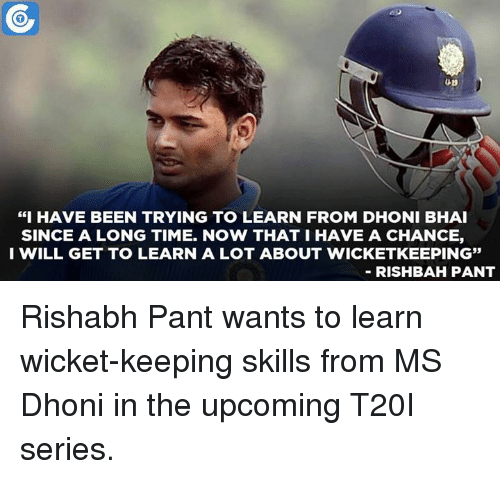 """Rishabh Pant: """"I HAVE BEEN TRYING TO LEARN FROM DHONI BHAI  SINCE A LONG TIME. NOW THAT I HAVE A CHANCE,  I WILL GET TO LEARN A LOT ABOUT WICKETKEEPING""""  RISHBAH PANT Rishabh Pant wants to learn wicket-keeping skills from MS Dhoni in the upcoming T20I series."""