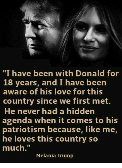 """Patriotism: """"I have been with Donald for  18 years, and I have been  aware of his love for this  country since we first met.  He never had a hidden  agenda when it comes to his  patriotism because, like me,  he loves this country so  much.""""  Melania Trump"""