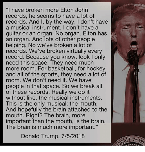 "Basketball, Donald Trump, and Hockey: ""I have broken more Elton John  records, he seems to have a lot of  records. And I, by the way, I don't have  a musical instrument. I don't have a  guitar or an organ. No organ. Elton has  an organ. And lots of other people  helping. No we've broken a lot of  records. We've broken virtually every  record. Because you know, look I only  need this space. They need much  more room. For basketball, for hockey  and all of the sports, they need a lot of  room. We don't need it. We havee  people in that space. So we break all  of these records. Really we do it  without like, the musical instruments.  This is the only musical: the mouth.  And hopefully the brain attached to the  mouth. Right? The brain, more  important than the mouth, is the brain  The brain is much more important.  Donald Trump, 7/5/2018  T OF T"