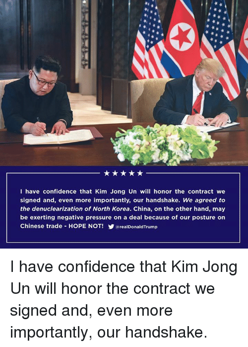 Confidence, Kim Jong-Un, and North Korea: I have confidence that Kim Jong Un will honor the contract we  signed and, even more importantly, our handshake. We agreed to  the denuclearization of North Korea. China, on the other hand, may  be exerting negative pressure on a deal because of our posture orn  Chinese trade HOPE NOT! arealDonaldTrump I have confidence that Kim Jong Un will honor the contract we signed and, even more importantly, our handshake.