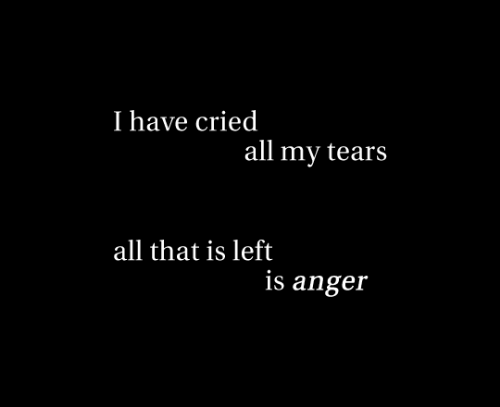 All That, Anger, and All: I have cried  all my tears  all that is left  is anger