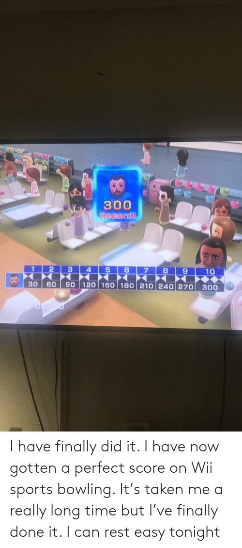 wii: I have finally did it. I have now gotten a perfect score on Wii sports bowling. It's taken me a really long time but I've finally done it. I can rest easy tonight
