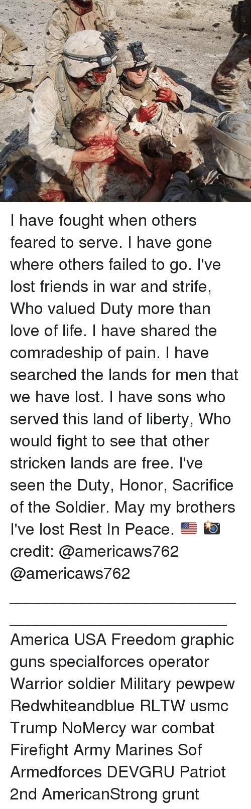 Combate: I have fought when others feared to serve. I have gone where others failed to go. I've lost friends in war and strife, Who valued Duty more than love of life. I have shared the comradeship of pain. I have searched the lands for men that we have lost. I have sons who served this land of liberty, Who would fight to see that other stricken lands are free. I've seen the Duty, Honor, Sacrifice of the Soldier. May my brothers I've lost Rest In Peace. 🇺🇸 📸 credit: @americaws762 @americaws762 _________________________________________________ America USA Freedom graphic guns specialforces operator Warrior soldier Military pewpew Redwhiteandblue RLTW usmc Trump NoMercy war combat Firefight Army Marines Sof Armedforces DEVGRU Patriot 2nd AmericanStrong grunt