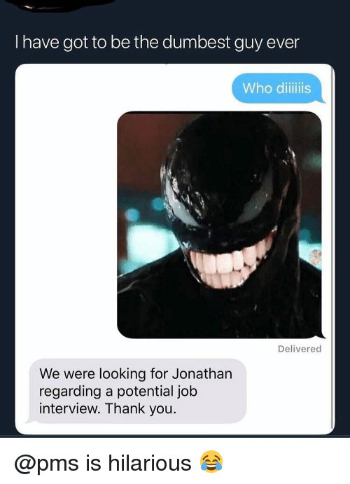 Job Interview, Memes, and Thank You: I have got to be the dumbest guy ever  Who diiliis  Delivered  We were looking for Jonathan  regarding a potential job  interview. Thank you @pms is hilarious 😂
