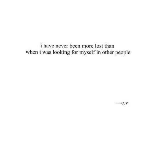 Lost, Never, and Been: i have never been more lost than  when i was looking for myself in other people