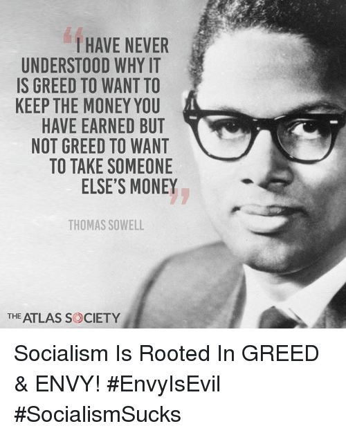 atlas: I HAVE NEVER  UNDERSTOOD WHY IT  IS GREED TO WANT TO  KEEP THE MONEY YOU  HAVE EARNED BUT  NOT GREED TO WANT  TO TAKE SOMEONE  ELSE'S MONEY  THOMAS SOWELL  THE ATLAS S CIETY Socialism Is Rooted In GREED & ENVY! #EnvyIsEvil #SocialismSucks