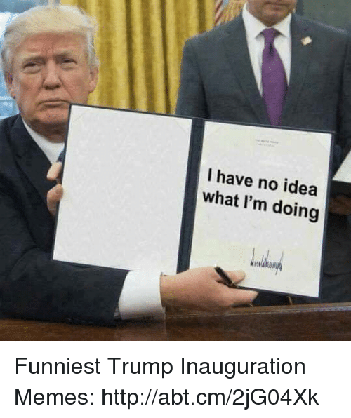Funniest Trump: I have no idea  what I'm doing Funniest Trump Inauguration Memes: http://abt.cm/2jG04Xk
