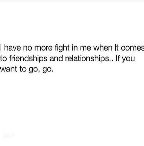 if you want to: I have no more fight in me when It comes  to friendships and relationships.. If you  want to go, go.