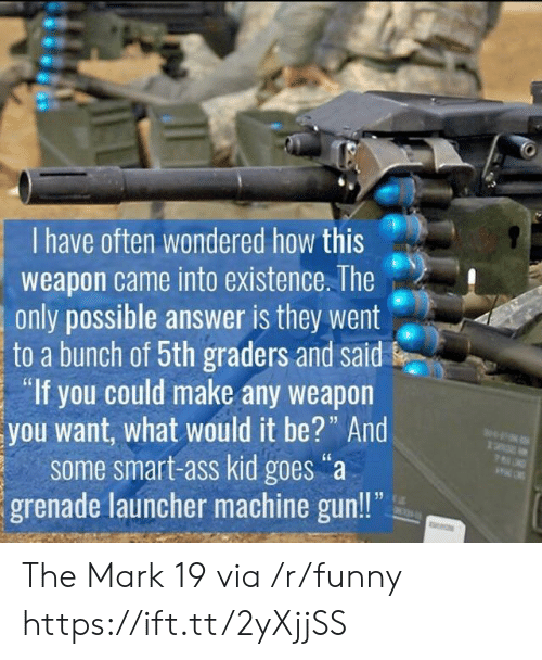 """grenade: I have often wondered how this  weapon came into existence. The  only possible answer is they went  to a bunch of 5th graders and said  """"If you could make any weapon  you want, what would it be?"""" And  some smart-ass kid goes""""a  grenade launcher machine gun!! The Mark 19 via /r/funny https://ift.tt/2yXjjSS"""
