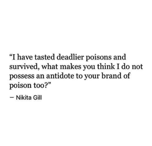 """Antidote: """"I have tasted deadlier poisons and  survived, what makes you think I do not  possess an antidote to your brand of  poison too?""""  -Nikita Gill"""