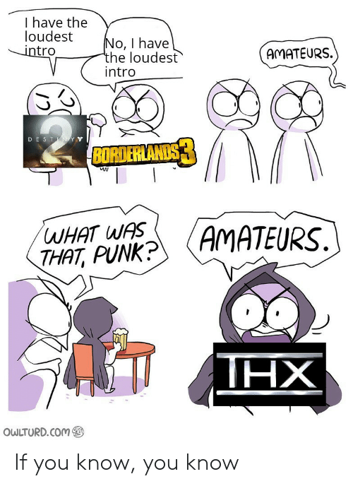 borderlands: I have the  loudest  intro  No, I have  the loudest  intro  AMATEURS.  DESTN YY  BORDERLANDS  WHAT WAS  THAT, PUNK?  AMATEURS.  ΗΧ  OWLTURD.COM If you know, you know