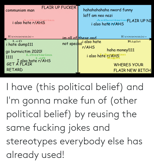 Belief: I have (this political belief) and I'm gonna make fun of (other political belief) by reusing the same fucking jokes and stereotypes everybody else has already used!