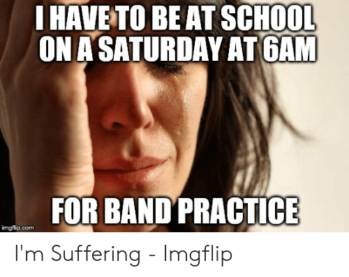Band Practice Meme: I HAVE TO BEATSCHOOL  ON A SATURDAY ATGAN  FOR BANDPRACTICE  imgflip.com I'm Suffering - Imgflip