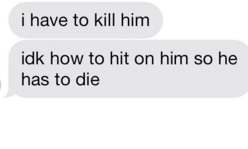 How To, How, and Him: i have to kill him  idk how to hit on him so he  has to die