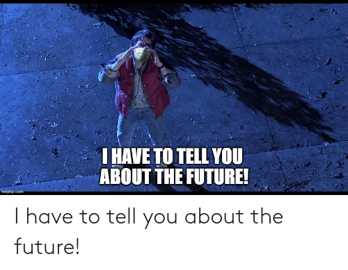 to-tell-you: I have to tell you about the future!