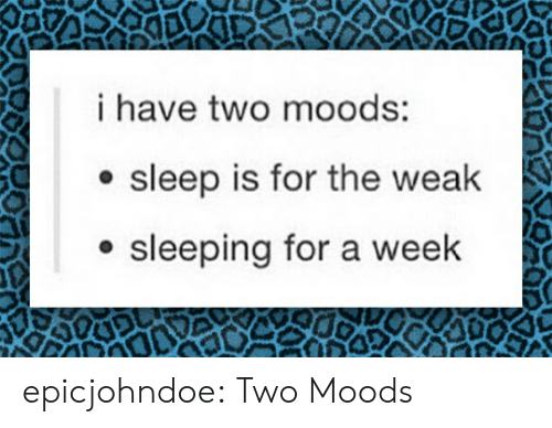 Moods: i have two moods:  e sleep is for the weak  sleeping for a week epicjohndoe:  Two Moods