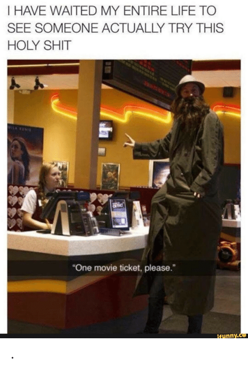 "Life, Shit, and Movie: I HAVE WAITED MY ENTIRE LIFE TO  SEE SOMEONE ACTUALLY TRY THIS  HOLY SHIT  MILARONI  C TIC  ""One movie ticket, please.  ifunny.co ."