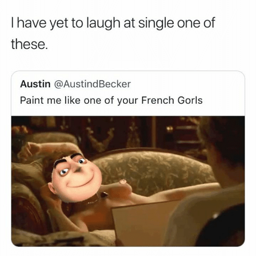 Paint Me Like One Of Your French: I have yet to laugh at single one of  these.  Austin @AustindBecker  Paint me like one of your French Gorls