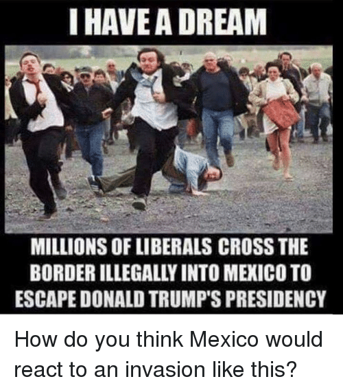 Donald Trumps: I HAVEA DREAM  MILLIONS OF LIBERALS CROSS THE  BORDER ILLEGALLY INTO MEXICO TO  ESCAPE DONALD TRUMP'S PRESIDENCY How do you think Mexico would react to an invasion like this?