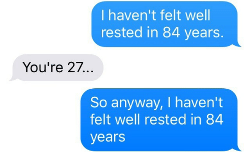 84 Years: I haven't felt well  rested in 84 years.  You're 27...  So anyway, I haven't  felt well rested in 84  years