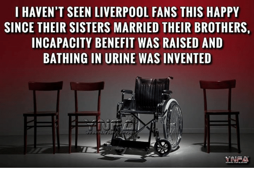 Urin: I HAVEN'T SEEN LIVERPOOL FANS THIS HAPPY  SINCE THEIR SISTERS MARRIED THEIR BROTHERSi  INCAPACITY BENEFIT WAS RAISED AND  BATHING IN URINE WAS INVENTED
