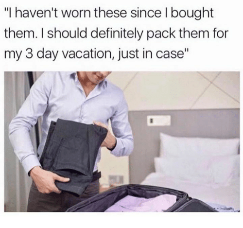 """Definitally: """"I haven't worn these since I bought  them. I should definitely pack them for  my 3 day vacation, just in case"""""""