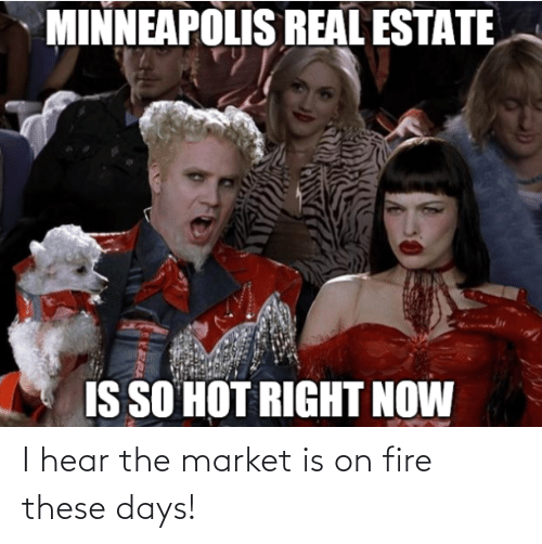 hear: I hear the market is on fire these days!