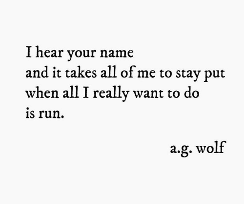 Run, All of Me, and Wolf: I hear your name  and it takes all of me to stay put  when all I really want to do  is run  a.g. wolf