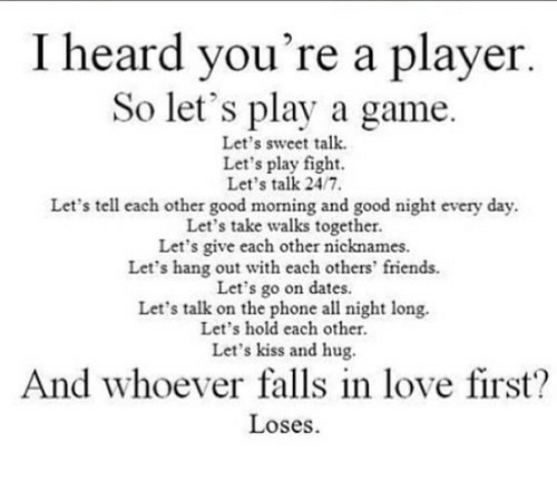 Play A Game: I heard you're a player  So let's play a game  Let's sweet talk  Let's play fight.  Let's talk 24/7  Let's tell each other good morning and good night every day  Let's take walks together.  Let's give each other nicknames  Let's hang out with each others' friends.  Let's go on dates.  Let's talk on the phone all night long.  Let's hold each other  Let's kiss and hug  And whoever falls in love first?  Loses