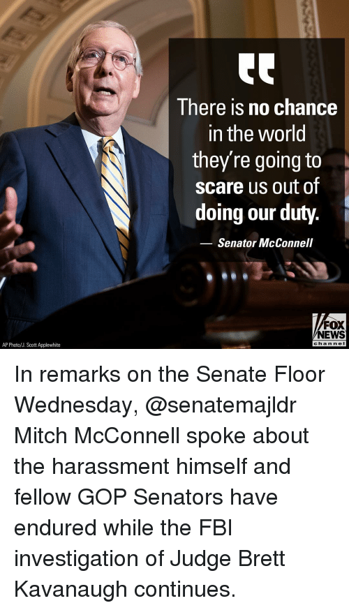 senators: I here is no chance  in the world  they're going to  scare us out of  doing our duty.  Senator McConnell  FOX  NEWS  AP Photo/J. Scott Applewhite  chan neI In remarks on the Senate Floor Wednesday, @senatemajldr Mitch McConnell spoke about the harassment himself and fellow GOP Senators have endured while the FBI investigation of Judge Brett Kavanaugh continues.