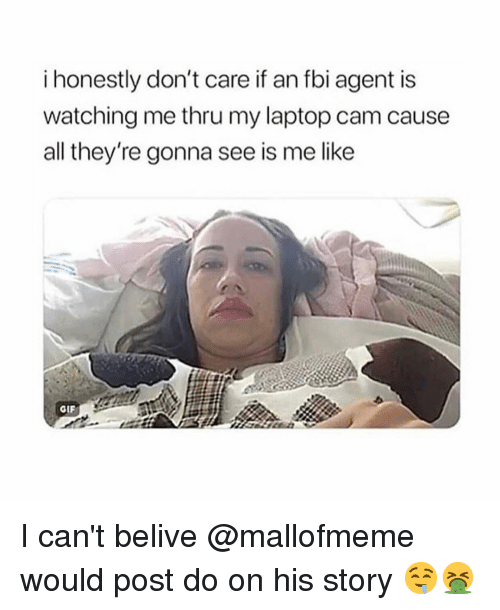 Fbi, Gif, and Laptop: i honestly don't care if an fbi agent is  watching me thru my laptop cam cause  all they're gonna see is me like  GIF I can't belive @mallofmeme would post do on his story 🤤🤮