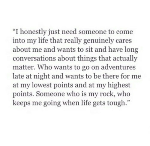 "Life, Tough, and Rock: ""I honestly just need someone to come  into my life that really genuinely cares  about me and wants to sit and have long  conversations about things that actually  matter. Who wants to go on adventures  late at night and wants to be there for me  at my lowest points and at my highest  points. Someone who is my rock, who  keeps me going when life gets tough  95"