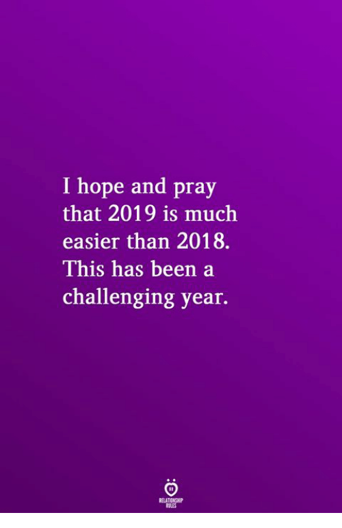 Hope, Been, and This: I hope and pray  that 2019 is much  easier than 2018.  This has been a  challenging year.