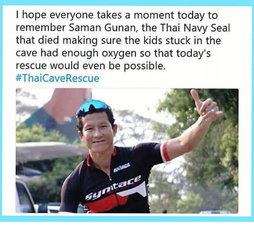 the cave: I hope everyone takes a moment today to  remember Saman Gunan, the Thai Navy Seal  that died making sure the kids stuck in the  cave had enough oxygen so that today's  rescue would even be possible.