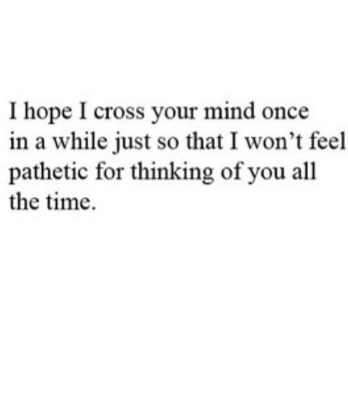 Cross: I hope I cross your mind once  in a while just so that I won't feel  pathetic for thinking of you all  the time https://iglovequotes.net/