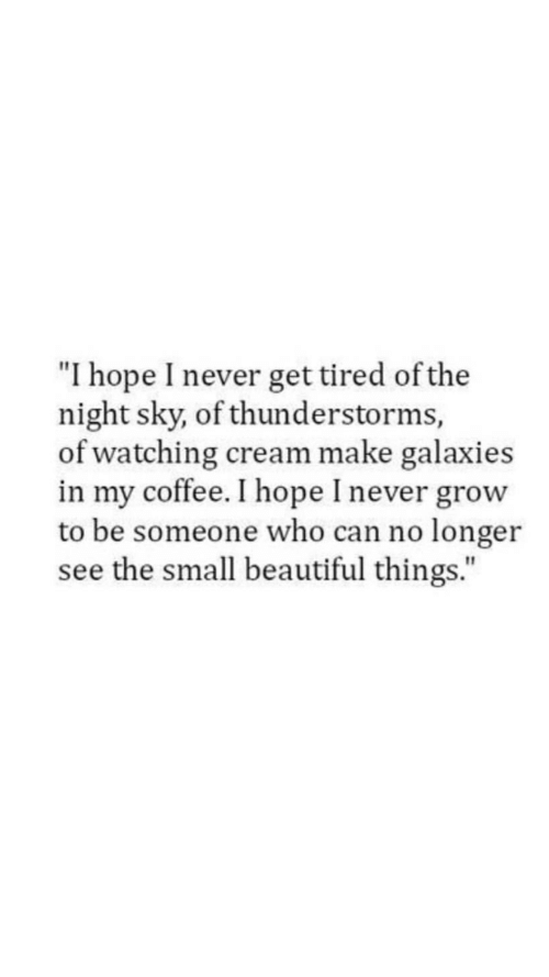"""Never Grow: """"I hope I never get tired of the  night sky, of thunderstorms,  of watching cream make galaxies  in my coffee. I hope I never grow  to be someone who can no longer  see the small beautiful things."""""""