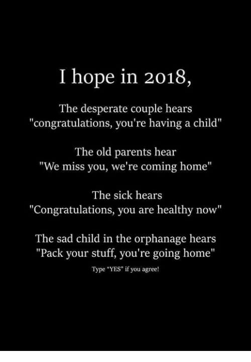 """the orphanage: I hope in 2018  The desperate couple hears  """"congratulations, you're having a child""""  The old parents hear  """"We miss you, we're coming home""""  The sick hears  Congratulations, you are healthy now""""  The sad child in the orphanage hears  """"Pack your stuff, you're going home""""  Type """"YES"""" if you agree!"""