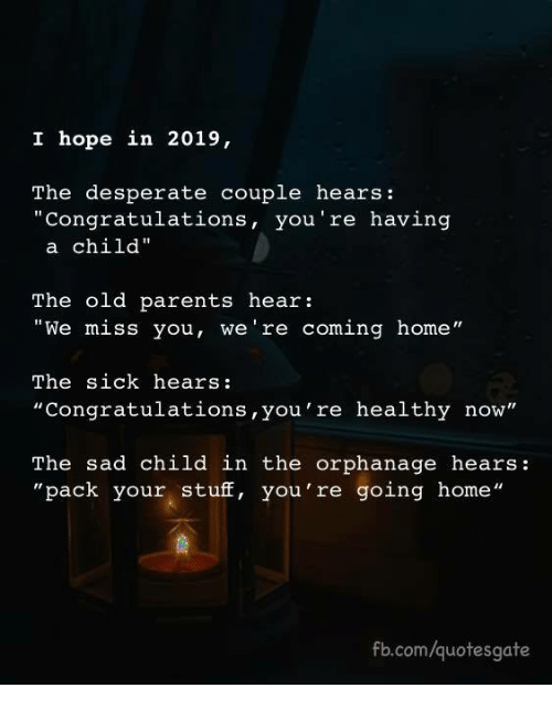 "orphanage: I hope in 2019,  The desperate couple hears:  ""Congratulations, you're having  a child""  The old parents hear:  ""We miss you, we're coming home""  The sick hears:  ""Congratulations,you're healthy now""  The sad child in the orphanage hears:  ""pack your stuff, you're going home""  fb.com/quotesgate"