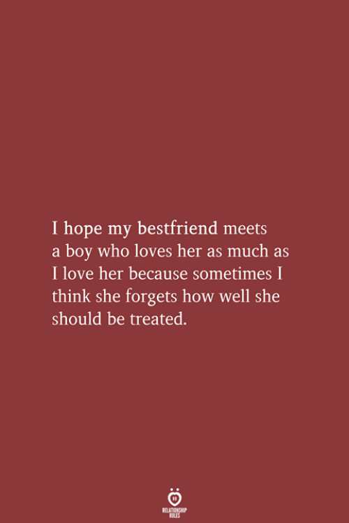 bestfriend: I hope my bestfriend meets  a boy who loves her as much as  I love her because sometimes I  think she forgets how well she  should be treated.  RELATIONSHIP  LES