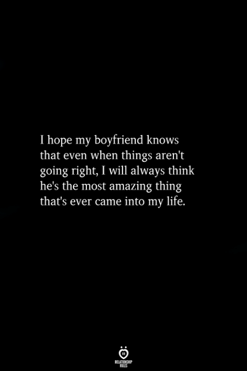 Life, Boyfriend, and Amazing: I hope my boyfriend knows  that even when things aren't  going right, I will always think  he's the most amazing thing  that's ever came into my life.