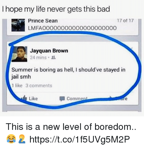Bad, Jail, and Life: I hope my life never gets this bad  17 of 17  Prince Sean  LMFAOO0000000000O0000000  Jayquan Brown  24 mins  Summer is boring as hell, I should've stayed in  jail smh  1 like 3 comments  Like  Comment This is a new level of boredom.. 😂🤦♂️ https://t.co/1f5UVg5M2P