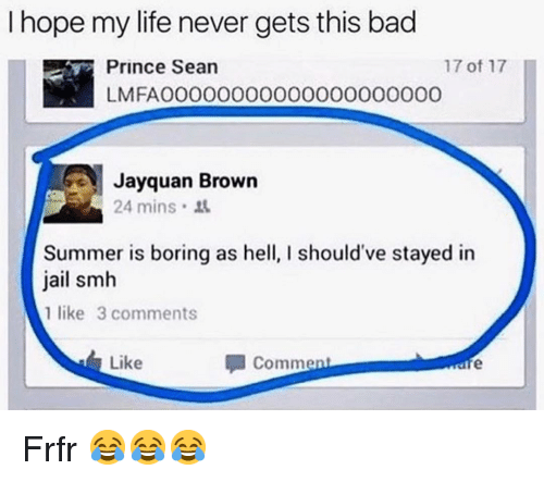 Bad, Funny, and Jail: I hope my life never gets this bad  Prince Sean  LMFAO0000000000000000000  17 of 17  ayquan Brown  24 mins  Summer is boring as he  jail smh  1 like 3 comments  should've stayed in  Like  Comment Frfr 😂😂😂