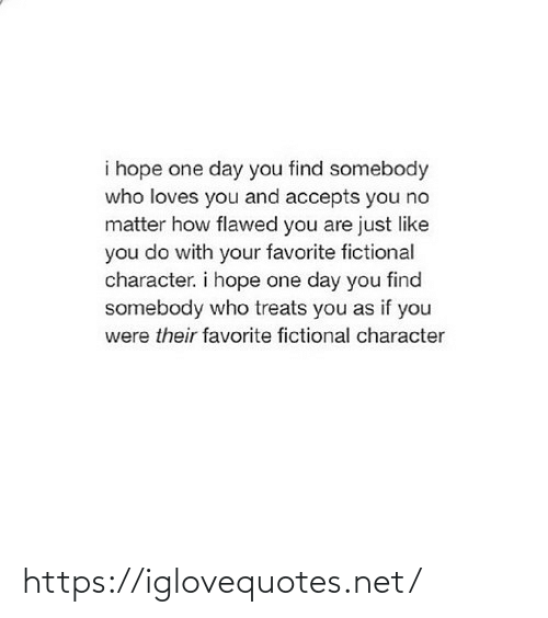 You Do: i hope one day you find somebody  who loves you and accepts you no  matter how flawed you are just like  you do with your favorite fictional  character. i hope one day you find  somebody who treats you as if you  were their favorite fictional character https://iglovequotes.net/