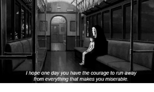 Run, Courage, and Hope: I hope one day you have the courage to run away  from everything that makes you miserable.